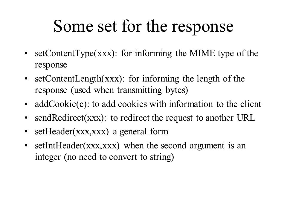 Some set for the response setContentType(xxx): for informing the MIME type of the response setContentLength(xxx): for informing the length of the response (used when transmitting bytes) addCookie(c): to add cookies with information to the client sendRedirect(xxx): to redirect the request to another URL setHeader(xxx,xxx) a general form setIntHeader(xxx,xxx) when the second argument is an integer (no need to convert to string)