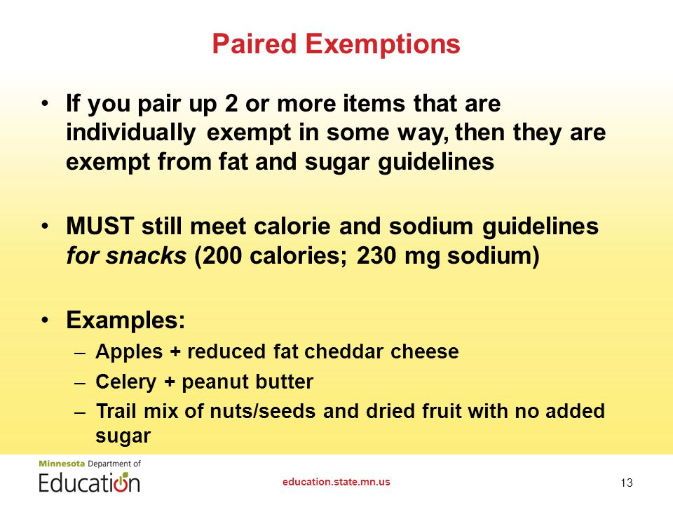 Exemptions The following are exempt from meeting all nutrient standards (fat, sodium, calories, sugar): – Fresh, frozen and canned fruit packed in water, 100% juice, light syrup or extra light syrup – Fresh, frozen and canned vegetables with no added ingredients except water – Canned vegetables with small amount of sugar for processing purposes – Entrée for the day of service and the school day after – Sugar-free chewing gum 12