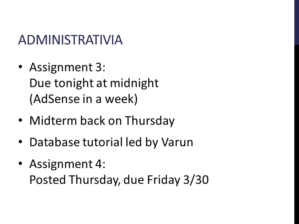ADMINISTRATIVIA Assignment 3: Due tonight at midnight (AdSense in a week) Midterm back on Thursday Database tutorial led by Varun Assignment 4: Posted Thursday, due Friday 3/30