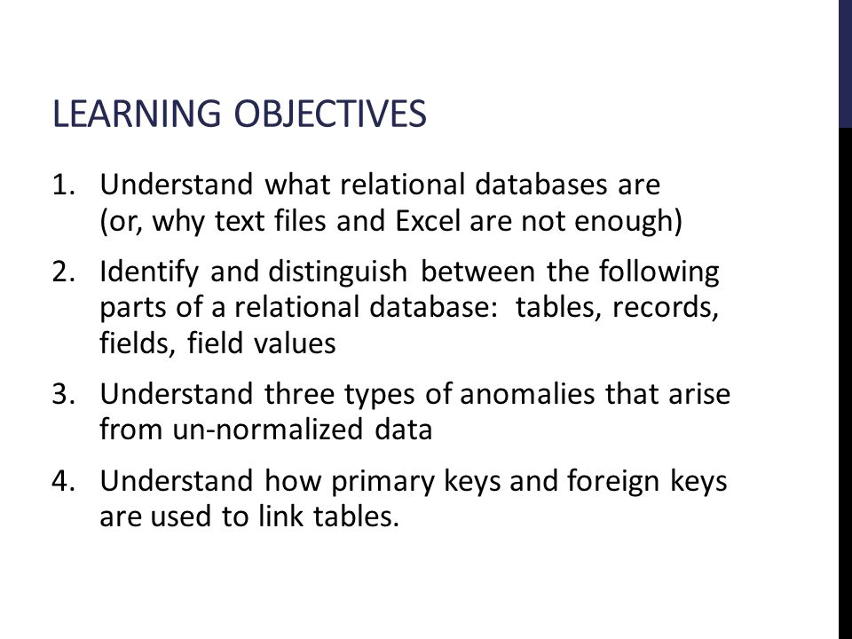 LEARNING OBJECTIVES 1.Understand what relational databases are (or, why text files and Excel are not enough) 2.Identify and distinguish between the following parts of a relational database: tables, records, fields, field values 3.Understand three types of anomalies that arise from un-normalized data 4.Understand how primary keys and foreign keys are used to link tables.