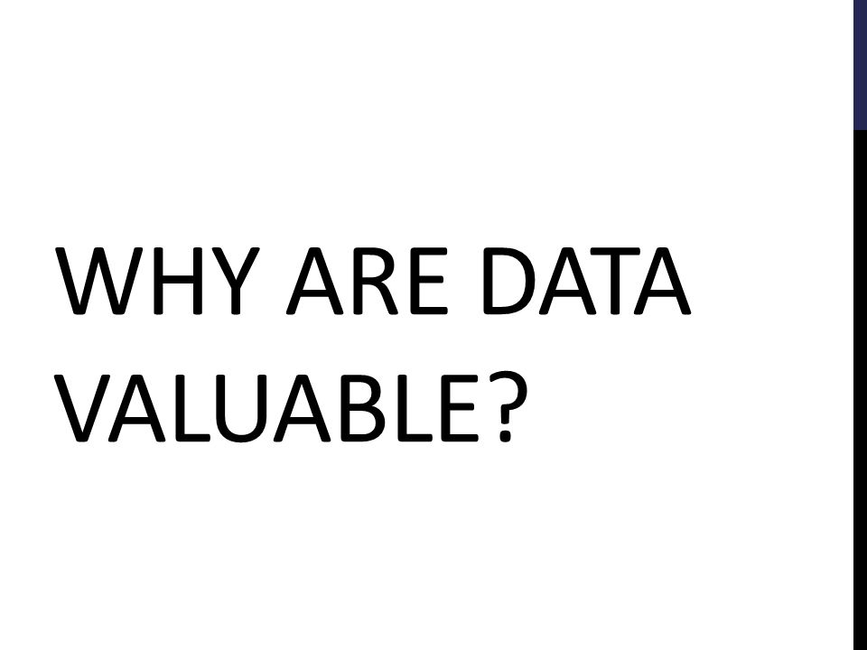 WHY ARE DATA VALUABLE