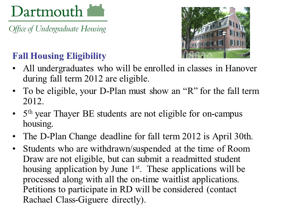 Fall Housing Eligibility All undergraduates who will be enrolled in classes in Hanover during fall term 2012 are eligible. To be eligible, your D-Plan