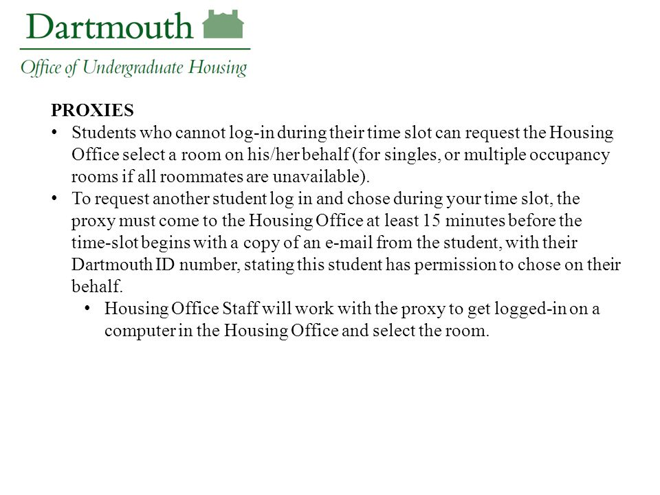 PROXIES Students who cannot log-in during their time slot can request the Housing Office select a room on his/her behalf (for singles, or multiple occupancy rooms if all roommates are unavailable).