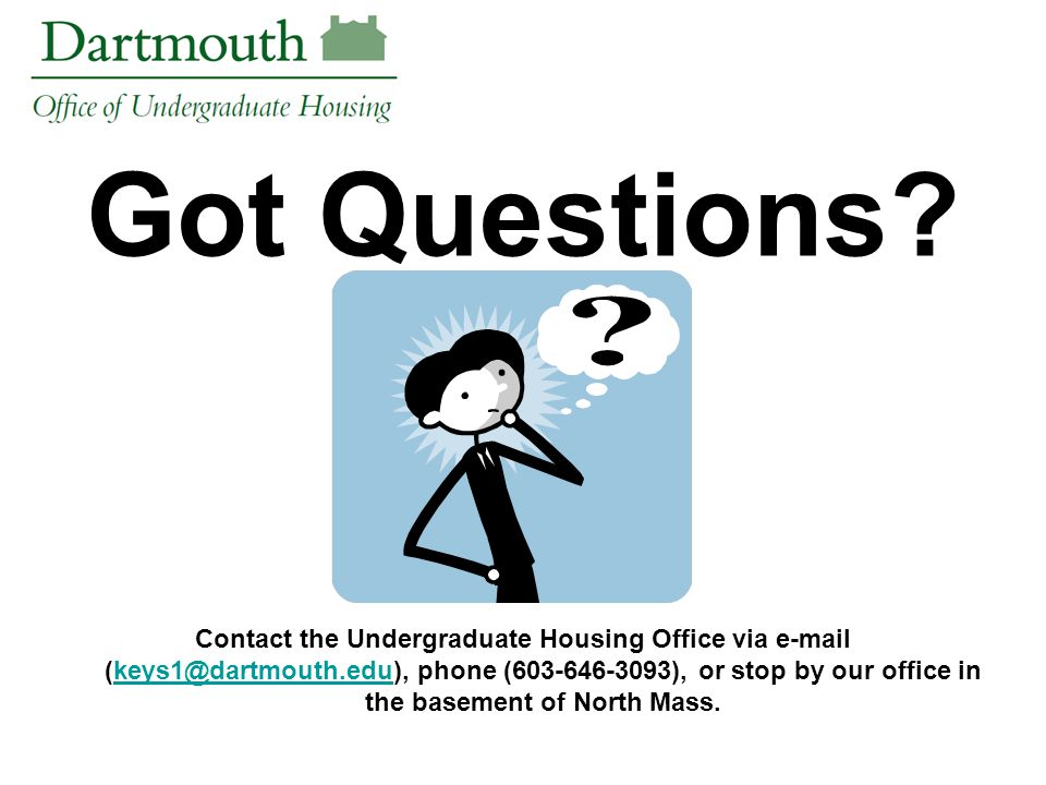 Got Questions? Contact the Undergraduate Housing Office via e-mail (keys1@dartmouth.edu), phone (603-646-3093), or stop by our office in the basement