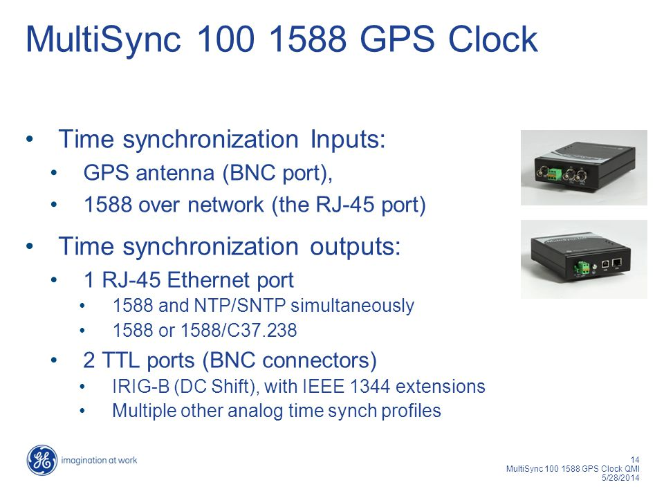 14 MultiSync 100 1588 GPS Clock QMI 5/28/2014 MultiSync 100 1588 GPS Clock Time synchronization Inputs: GPS antenna (BNC port), 1588 over network (the RJ-45 port) Time synchronization outputs: 1 RJ-45 Ethernet port 1588 and NTP/SNTP simultaneously 1588 or 1588/C37.238 2 TTL ports (BNC connectors) IRIG-B (DC Shift), with IEEE 1344 extensions Multiple other analog time synch profiles
