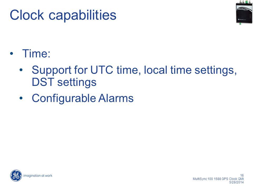 16 MultiSync 100 1588 GPS Clock QMI 5/28/2014 Clock capabilities Time: Support for UTC time, local time settings, DST settings Configurable Alarms