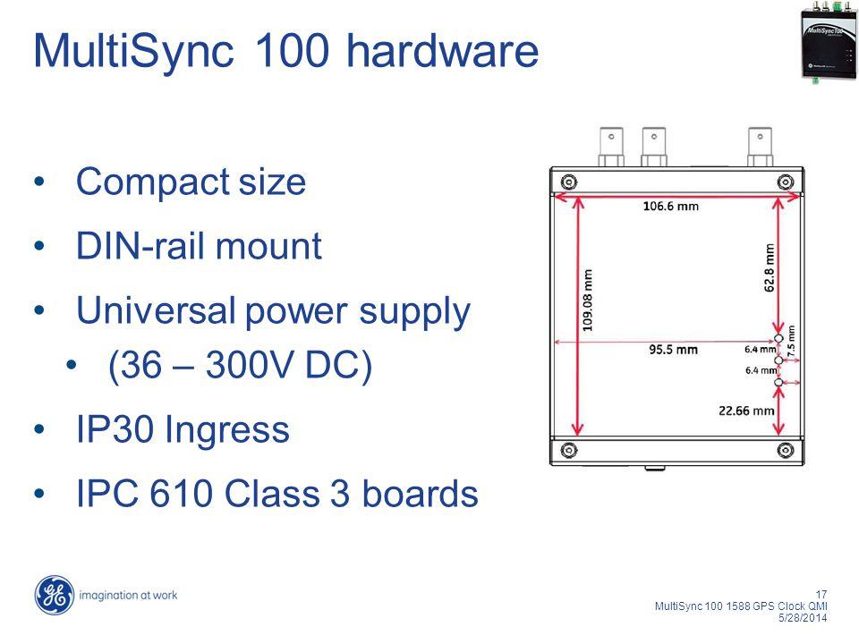 17 MultiSync 100 1588 GPS Clock QMI 5/28/2014 MultiSync 100 hardware Compact size DIN-rail mount Universal power supply (36 – 300V DC) IP30 Ingress IPC 610 Class 3 boards