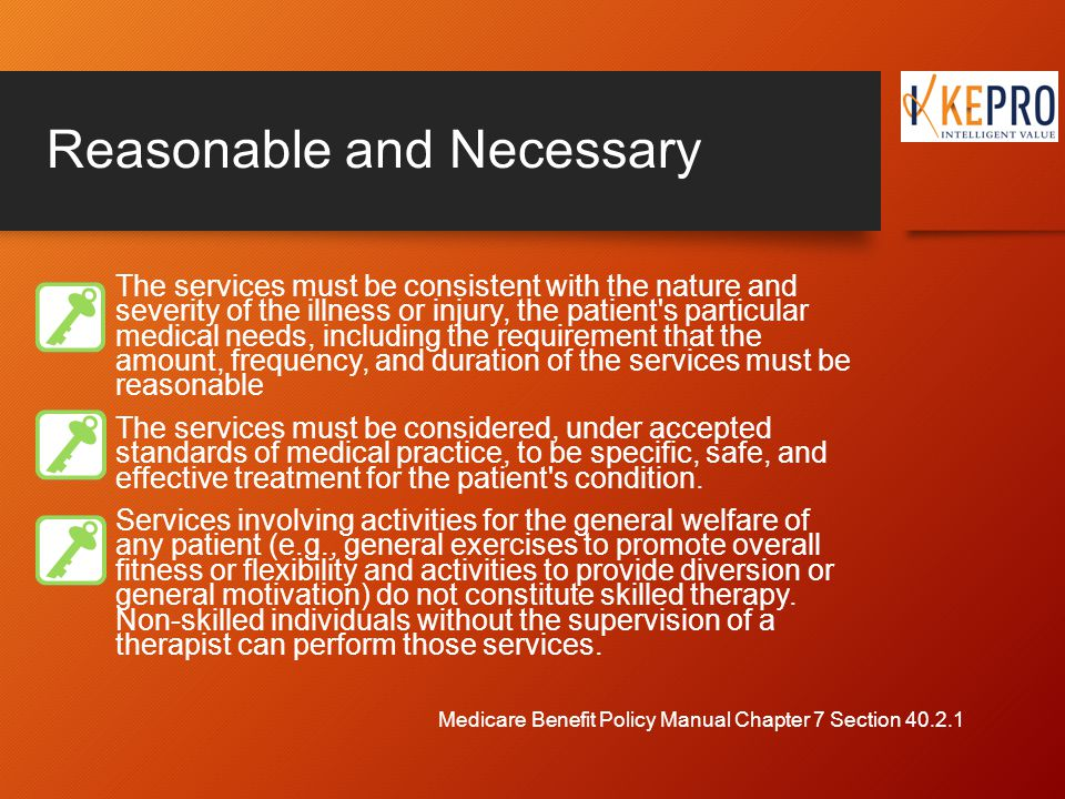 Reasonable and Necessary The services must be consistent with the nature and severity of the illness or injury, the patient s particular medical needs, including the requirement that the amount, frequency, and duration of the services must be reasonable The services must be considered, under accepted standards of medical practice, to be specific, safe, and effective treatment for the patient s condition.