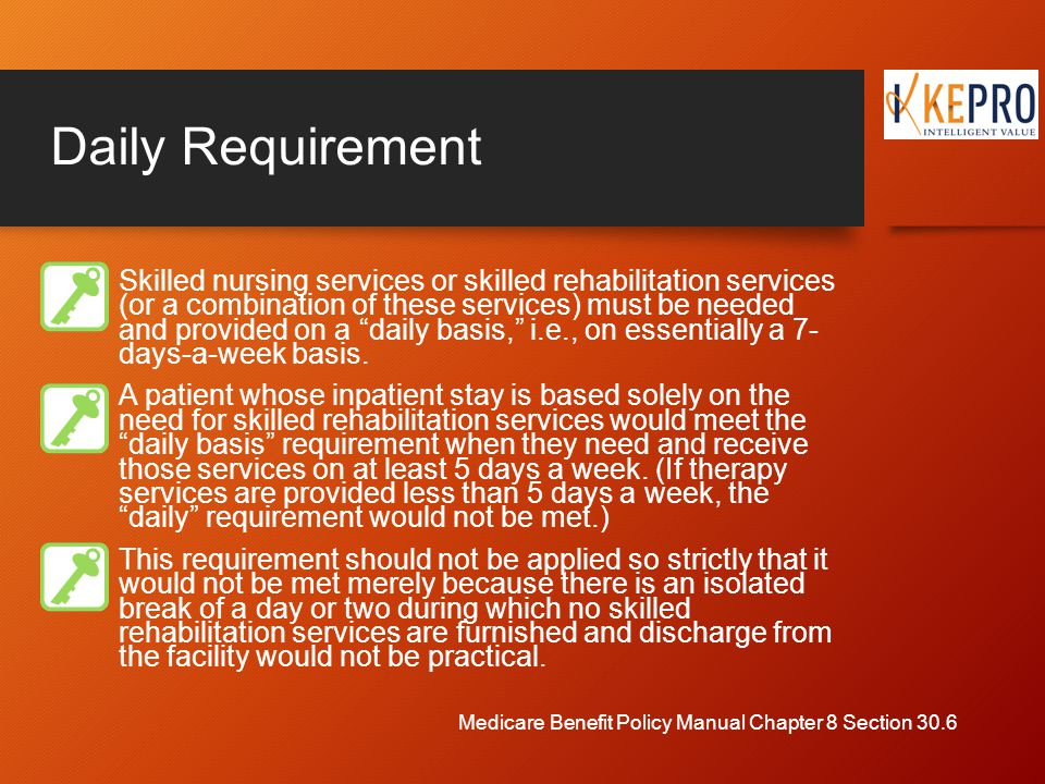 Daily Requirement Skilled nursing services or skilled rehabilitation services (or a combination of these services) must be needed and provided on a daily basis, i.e., on essentially a 7- days-a-week basis.