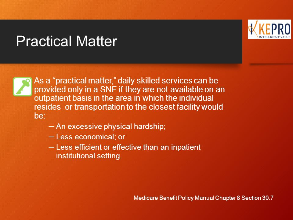 Practical Matter As a practical matter, daily skilled services can be provided only in a SNF if they are not available on an outpatient basis in the area in which the individual resides or transportation to the closest facility would be: ─An excessive physical hardship; ─Less economical; or ─Less efficient or effective than an inpatient institutional setting.
