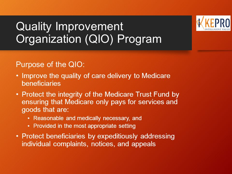 Quality Improvement Organization (QIO) Program Purpose of the QIO: Improve the quality of care delivery to Medicare beneficiaries Protect the integrity of the Medicare Trust Fund by ensuring that Medicare only pays for services and goods that are: Reasonable and medically necessary, and Provided in the most appropriate setting Protect beneficiaries by expeditiously addressing individual complaints, notices, and appeals