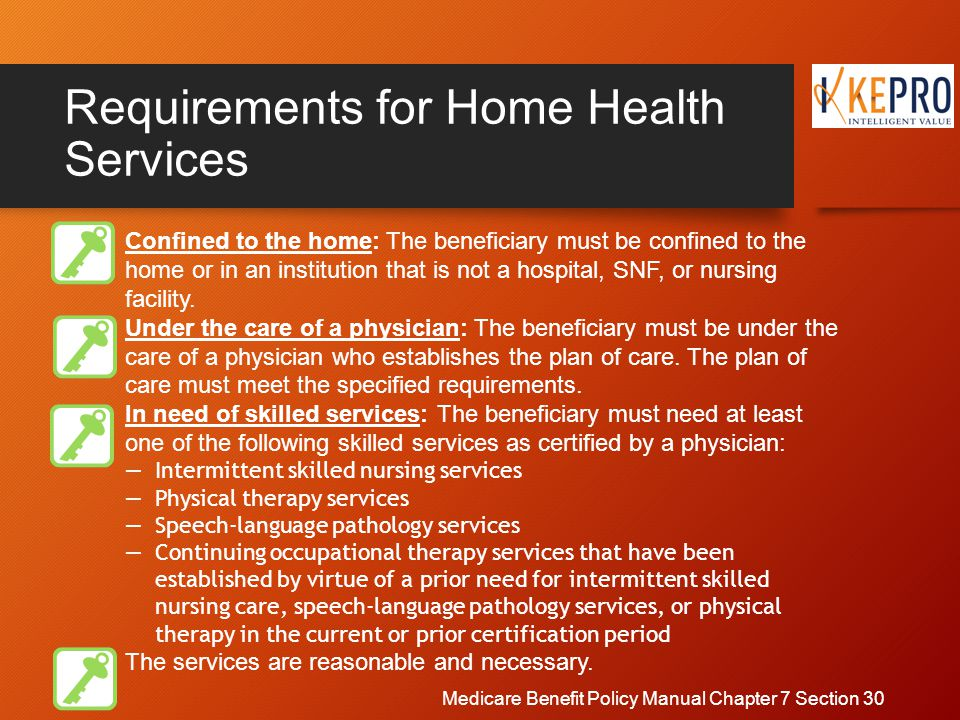 Requirements for Home Health Services Confined to the home: The beneficiary must be confined to the home or in an institution that is not a hospital, SNF, or nursing facility.