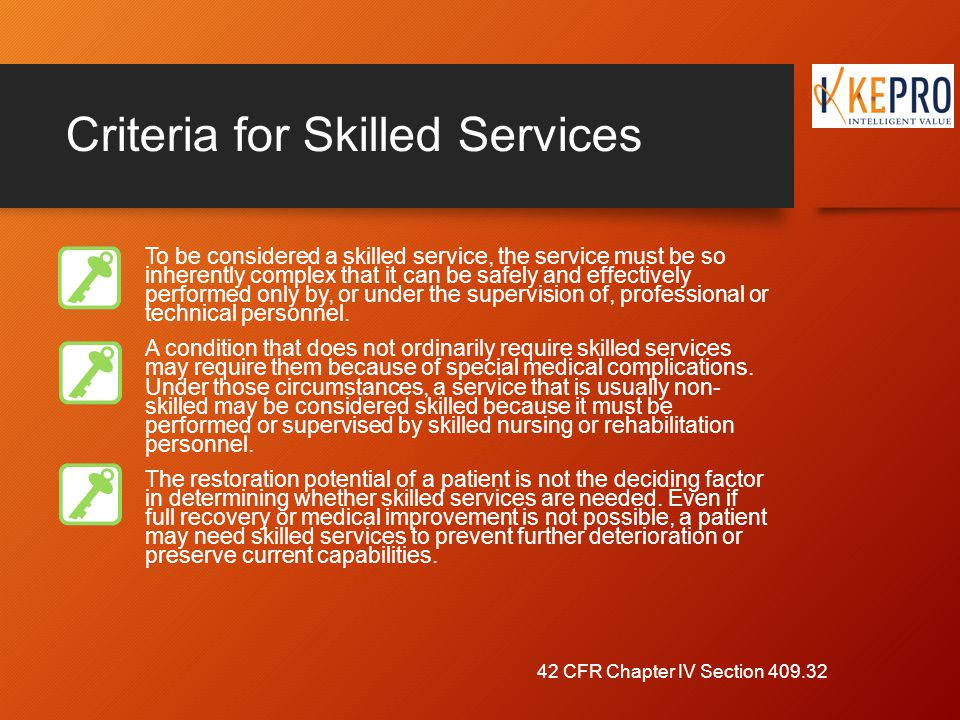 Criteria for Skilled Services To be considered a skilled service, the service must be so inherently complex that it can be safely and effectively performed only by, or under the supervision of, professional or technical personnel.