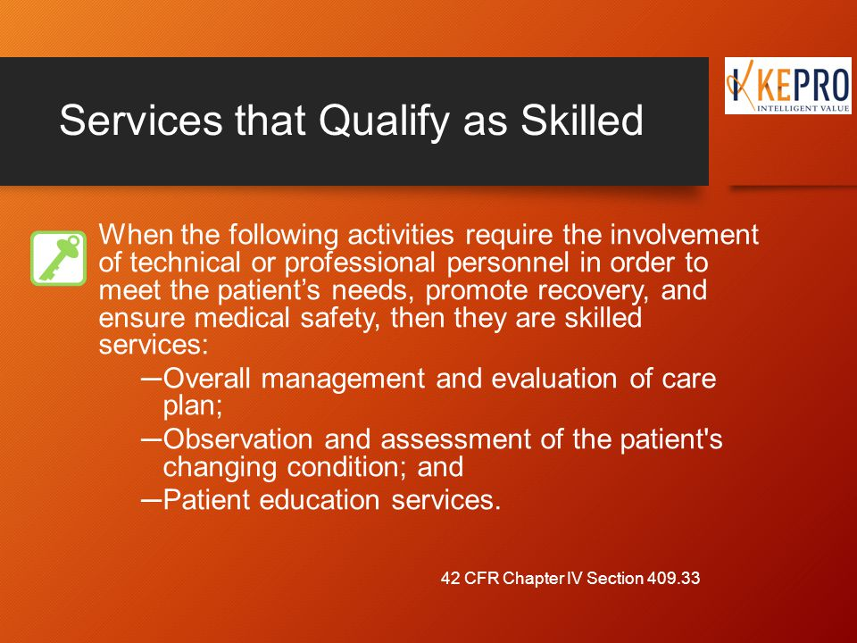 Services that Qualify as Skilled When the following activities require the involvement of technical or professional personnel in order to meet the patient's needs, promote recovery, and ensure medical safety, then they are skilled services: ─Overall management and evaluation of care plan; ─Observation and assessment of the patient s changing condition; and ─Patient education services.