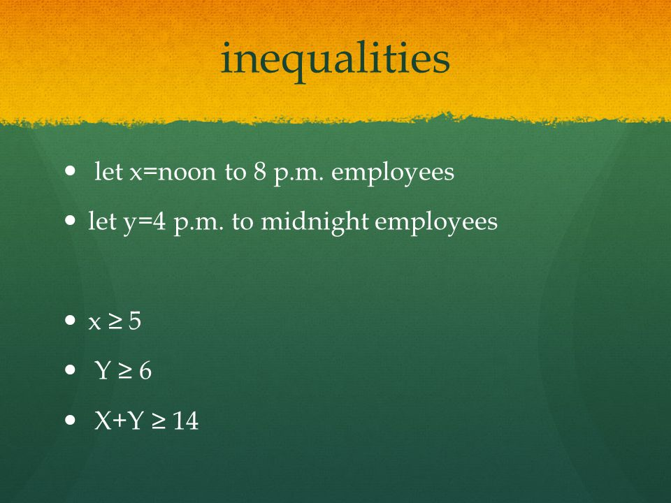 inequalities let x=noon to 8 p.m. employees let y=4 p.m. to midnight employees x ≥ 5 Y ≥ 6 X+Y ≥ 14