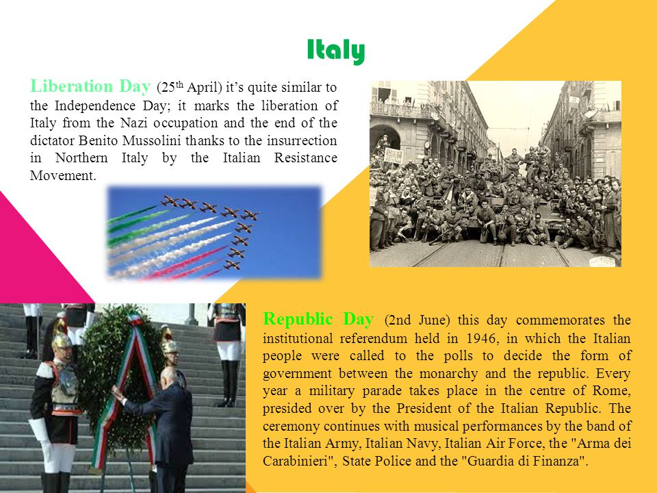 Italy Liberation Day (25 th April) it's quite similar to the Independence Day; it marks the liberation of Italy from the Nazi occupation and the end o