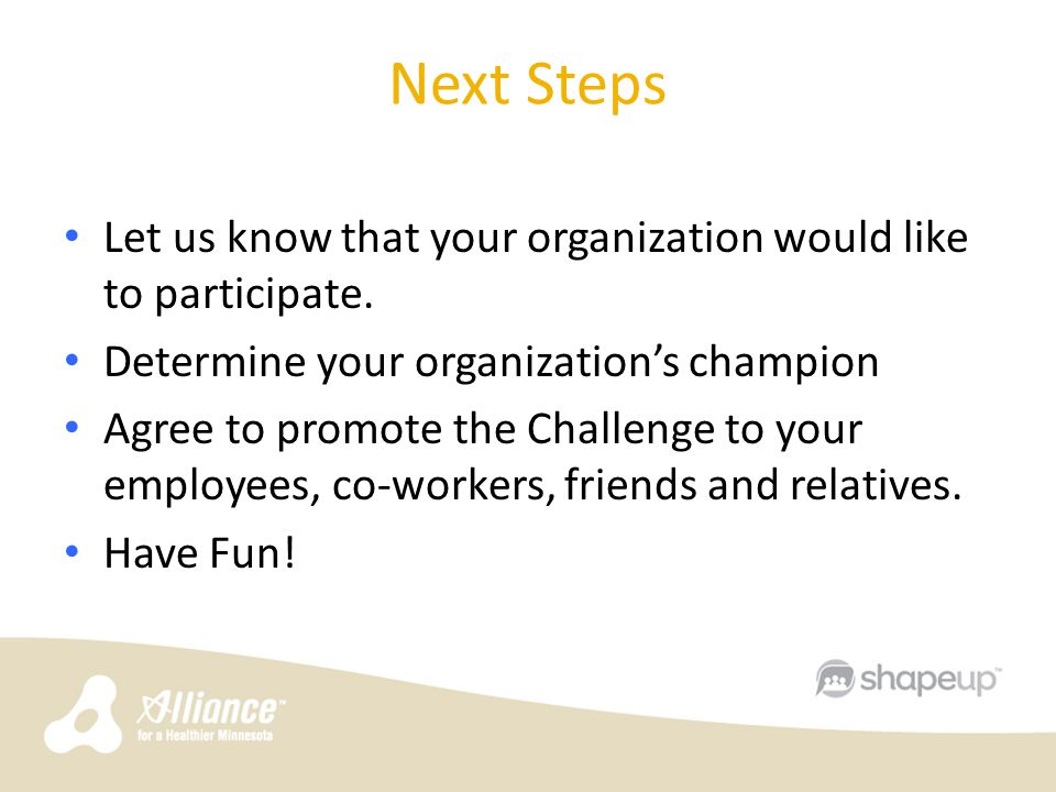 Next Steps Let us know that your organization would like to participate. Determine your organization's champion Agree to promote the Challenge to your