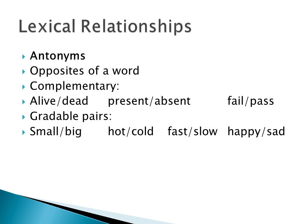  Antonyms  Opposites of a word  Complementary:  Alive/deadpresent/absent fail/pass  Gradable pairs:  Small/bighot/coldfast/slowhappy/sad