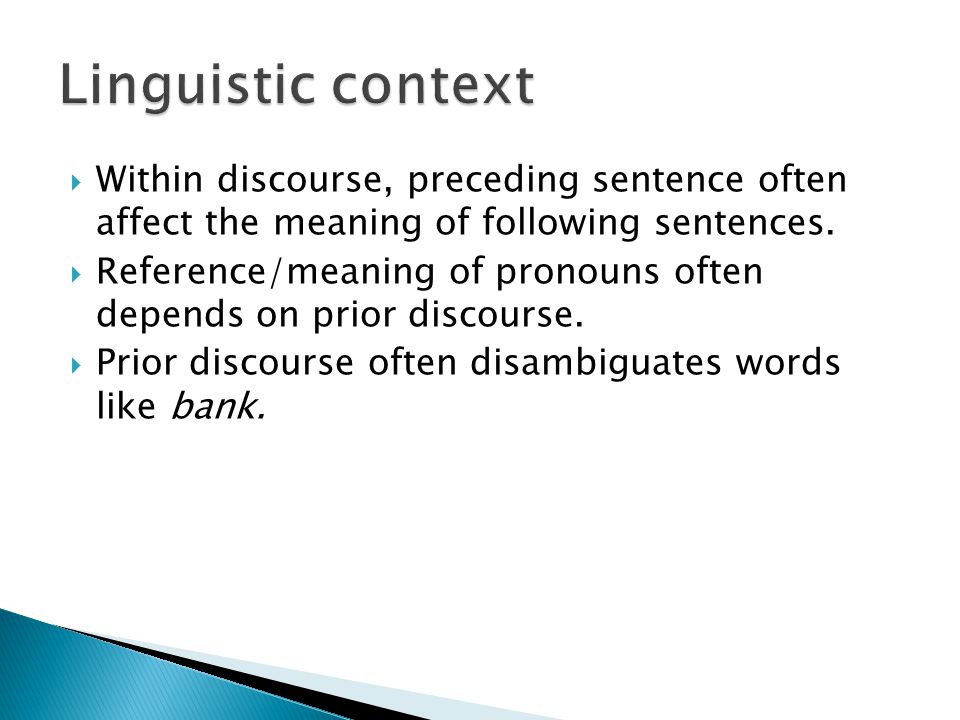  Within discourse, preceding sentence often affect the meaning of following sentences.  Reference/meaning of pronouns often depends on prior discour