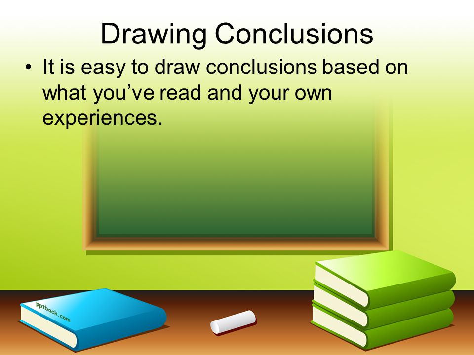Drawing Conclusions It is easy to draw conclusions based on what you've read and your own experiences.