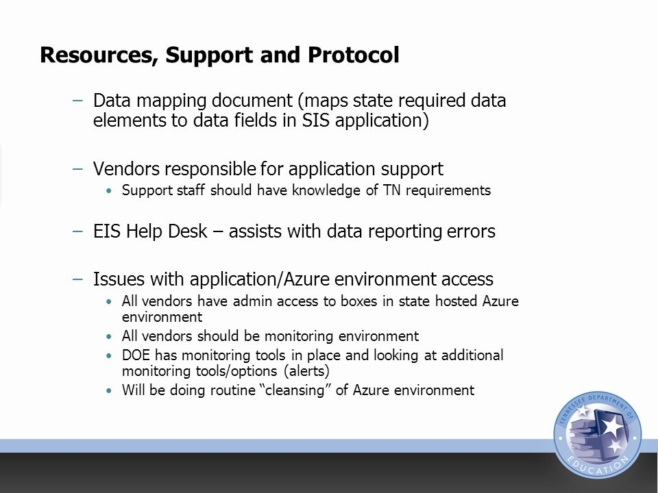 Resources, Support and Protocol –Data mapping document (maps state required data elements to data fields in SIS application) –Vendors responsible for application support Support staff should have knowledge of TN requirements –EIS Help Desk – assists with data reporting errors –Issues with application/Azure environment access All vendors have admin access to boxes in state hosted Azure environment All vendors should be monitoring environment DOE has monitoring tools in place and looking at additional monitoring tools/options (alerts) Will be doing routine cleansing of Azure environment