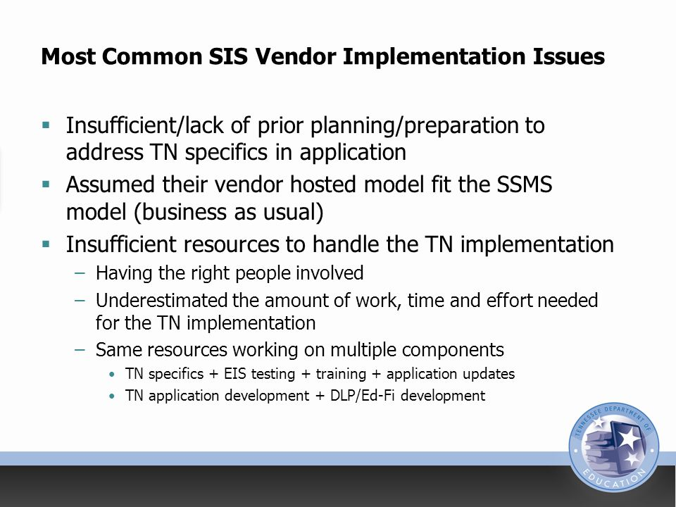 Most Common SIS Vendor Implementation Issues  Insufficient/lack of prior planning/preparation to address TN specifics in application  Assumed their vendor hosted model fit the SSMS model (business as usual)  Insufficient resources to handle the TN implementation –Having the right people involved –Underestimated the amount of work, time and effort needed for the TN implementation –Same resources working on multiple components TN specifics + EIS testing + training + application updates TN application development + DLP/Ed-Fi development