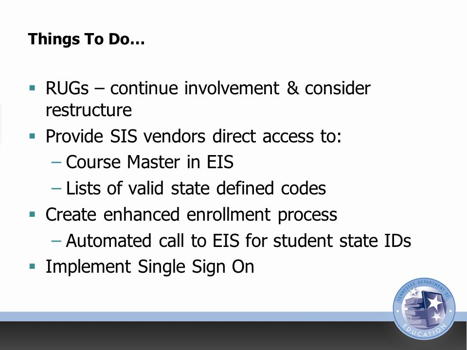Things To Do…  RUGs – continue involvement & consider restructure  Provide SIS vendors direct access to: –Course Master in EIS –Lists of valid state defined codes  Create enhanced enrollment process –Automated call to EIS for student state IDs  Implement Single Sign On
