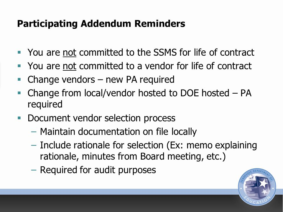 Participating Addendum Reminders  You are not committed to the SSMS for life of contract  You are not committed to a vendor for life of contract  Change vendors – new PA required  Change from local/vendor hosted to DOE hosted – PA required  Document vendor selection process –Maintain documentation on file locally –Include rationale for selection (Ex: memo explaining rationale, minutes from Board meeting, etc.) –Required for audit purposes