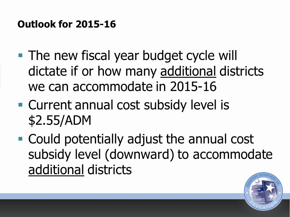 Outlook for 2015-16  The new fiscal year budget cycle will dictate if or how many additional districts we can accommodate in 2015-16  Current annual cost subsidy level is $2.55/ADM  Could potentially adjust the annual cost subsidy level (downward) to accommodate additional districts