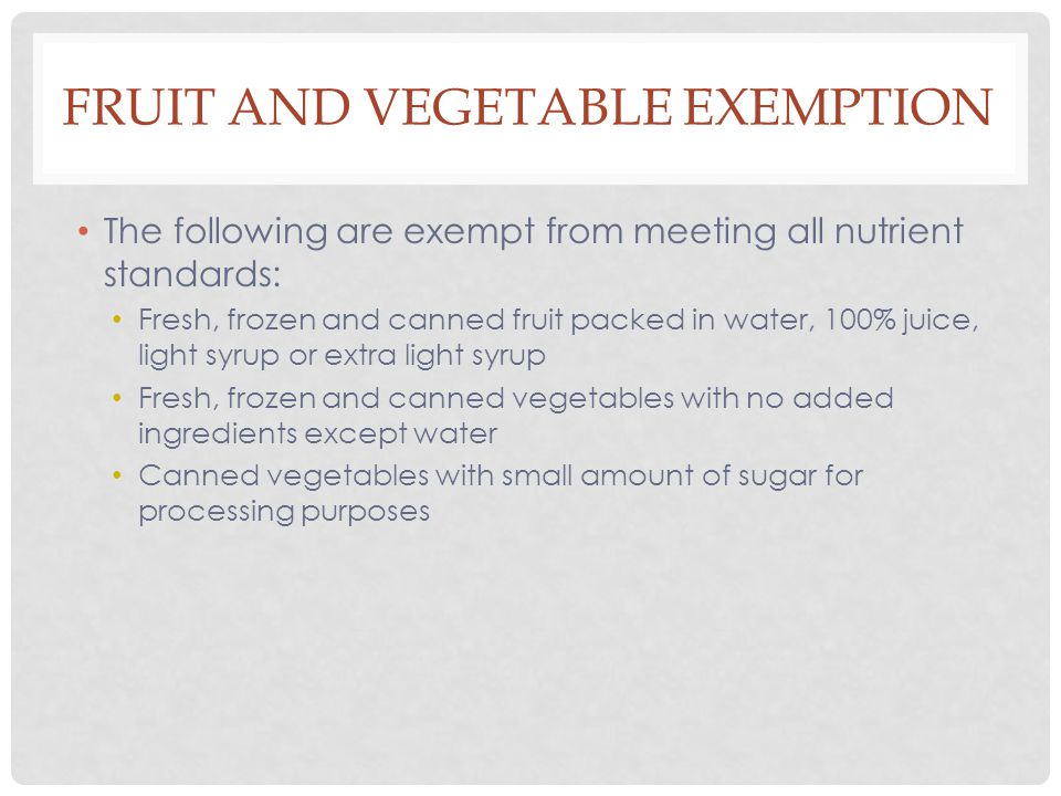 FRUIT AND VEGETABLE EXEMPTION The following are exempt from meeting all nutrient standards: Fresh, frozen and canned fruit packed in water, 100% juice, light syrup or extra light syrup Fresh, frozen and canned vegetables with no added ingredients except water Canned vegetables with small amount of sugar for processing purposes