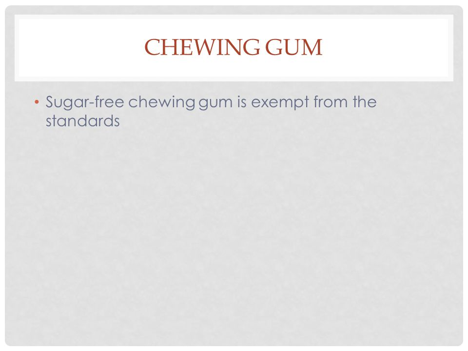 CHEWING GUM Sugar-free chewing gum is exempt from the standards