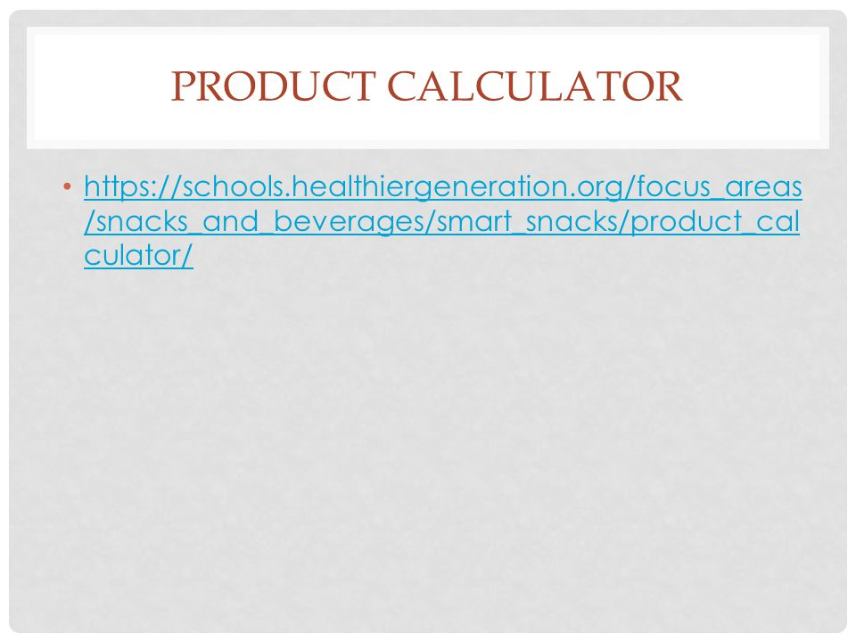 PRODUCT CALCULATOR https://schools.healthiergeneration.org/focus_areas /snacks_and_beverages/smart_snacks/product_cal culator/ https://schools.healthiergeneration.org/focus_areas /snacks_and_beverages/smart_snacks/product_cal culator/