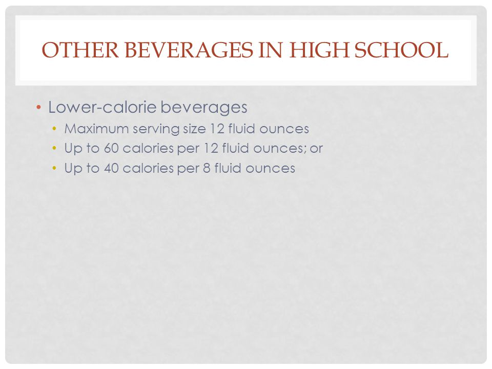 OTHER BEVERAGES IN HIGH SCHOOL Lower-calorie beverages Maximum serving size 12 fluid ounces Up to 60 calories per 12 fluid ounces; or Up to 40 calories per 8 fluid ounces