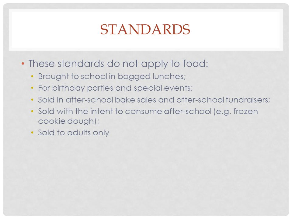 STANDARDS These standards do not apply to food: Brought to school in bagged lunches; For birthday parties and special events; Sold in after-school bake sales and after-school fundraisers; Sold with the intent to consume after-school (e.g.