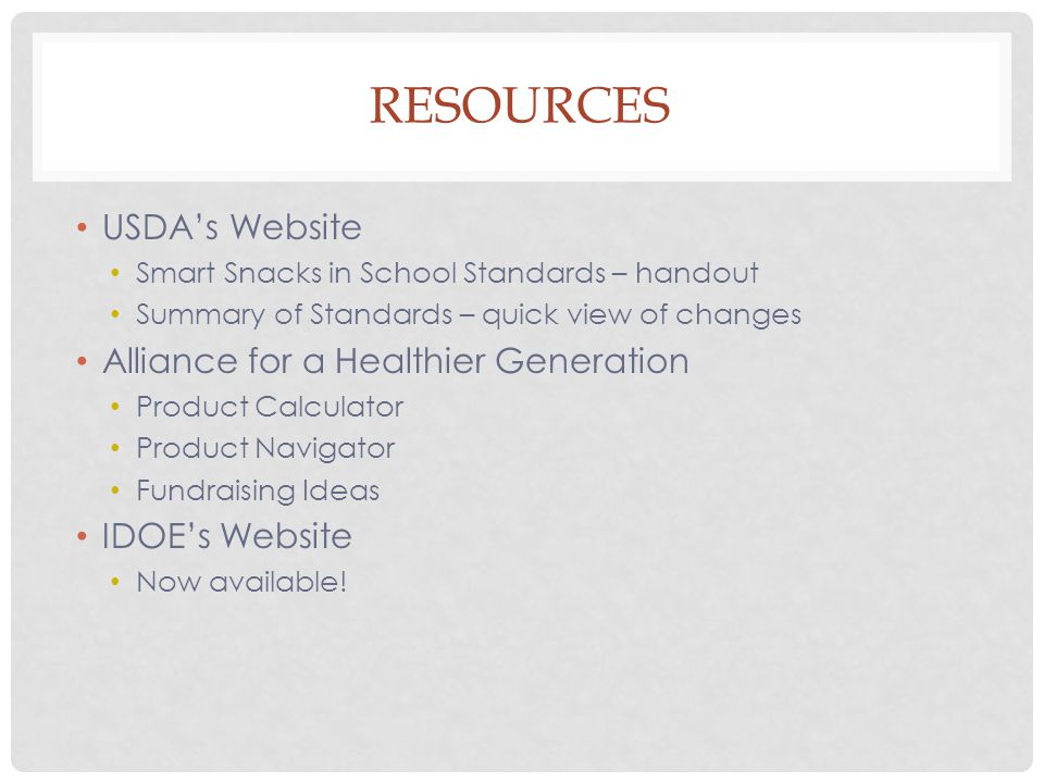 RESOURCES USDA's Website Smart Snacks in School Standards – handout Summary of Standards – quick view of changes Alliance for a Healthier Generation Product Calculator Product Navigator Fundraising Ideas IDOE's Website Now available!