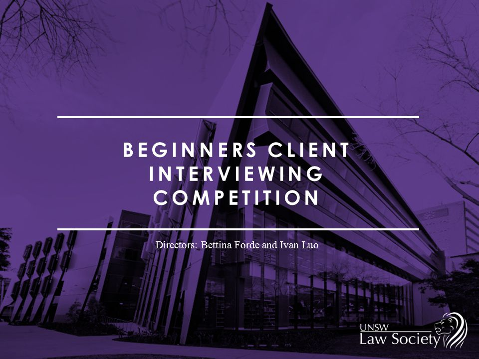 BEGINNERS CLIENT INTERVIEWING COMPETITION Directors: Bettina Forde and Ivan Luo