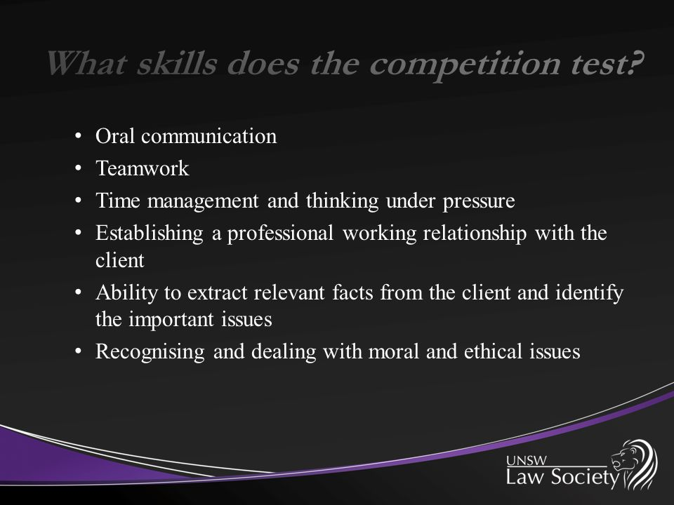 Oral communication Teamwork Time management and thinking under pressure Establishing a professional working relationship with the client Ability to extract relevant facts from the client and identify the important issues Recognising and dealing with moral and ethical issues