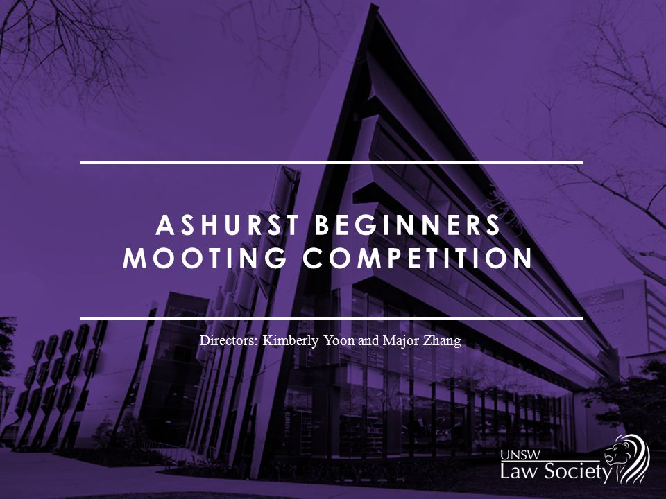 ASHURST BEGINNERS MOOTING COMPETITION Directors: Kimberly Yoon and Major Zhang