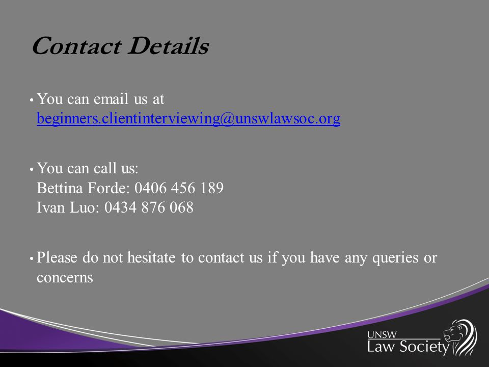 Contact Details You can email us at beginners.clientinterviewing@unswlawsoc.org beginners.clientinterviewing@unswlawsoc.org You can call us: Bettina Forde: 0406 456 189 Ivan Luo: 0434 876 068 Please do not hesitate to contact us if you have any queries or concerns