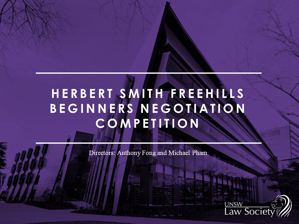 HERBERT SMITH FREEHILLS BEGINNERS NEGOTIATION COMPETITION Directors: Anthony Fong and Michael Pham