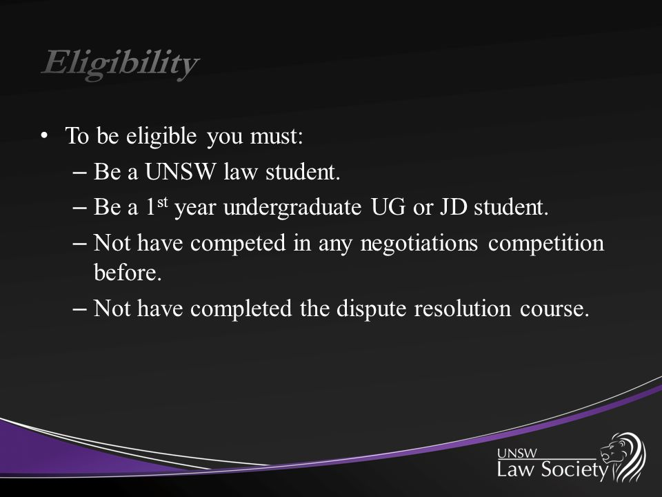 To be eligible you must: – Be a UNSW law student. – Be a 1 st year undergraduate UG or JD student. – Not have competed in any negotiations competition