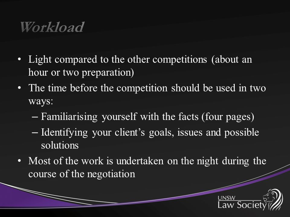Light compared to the other competitions (about an hour or two preparation) The time before the competition should be used in two ways: – Familiarising yourself with the facts (four pages) – Identifying your client's goals, issues and possible solutions Most of the work is undertaken on the night during the course of the negotiation