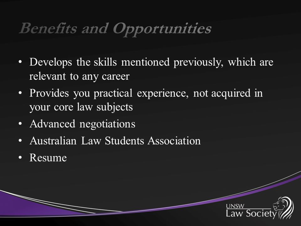 Develops the skills mentioned previously, which are relevant to any career Provides you practical experience, not acquired in your core law subjects A