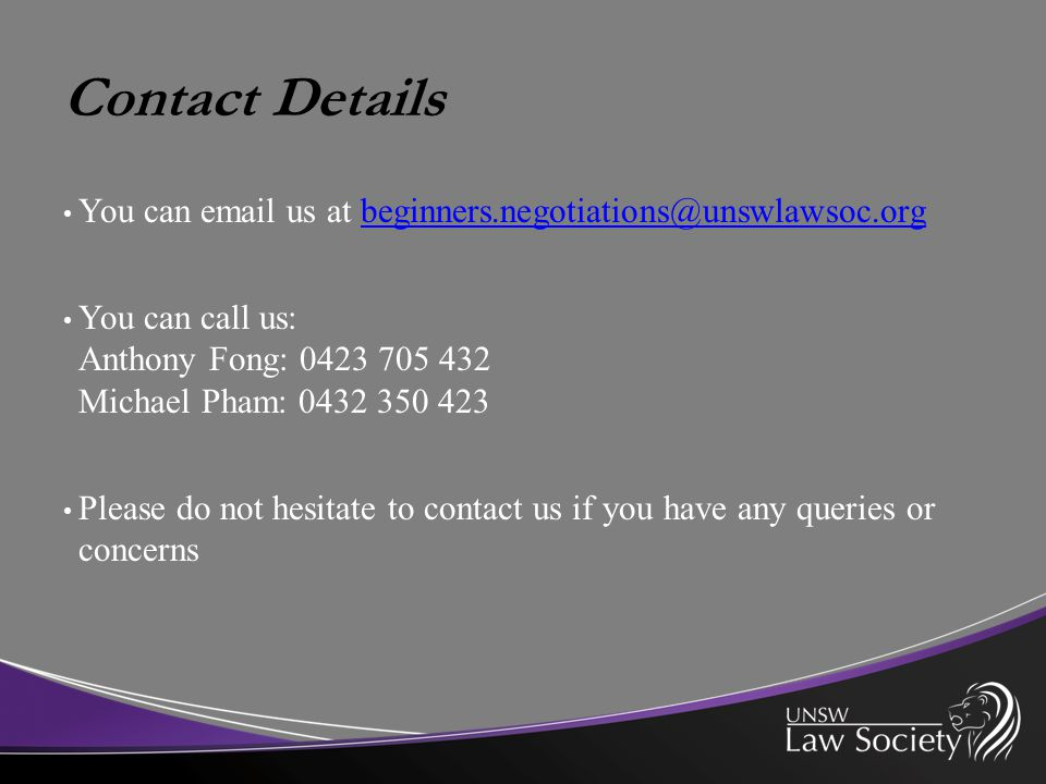 Contact Details You can email us at beginners.negotiations@unswlawsoc.orgbeginners.negotiations@unswlawsoc.org You can call us: Anthony Fong: 0423 705