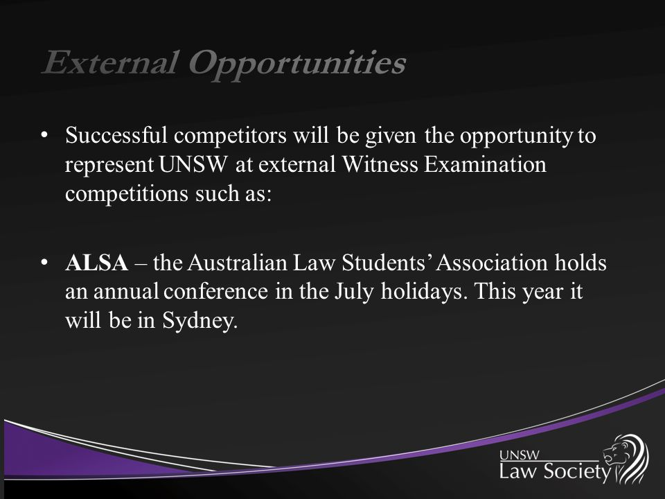 Successful competitors will be given the opportunity to represent UNSW at external Witness Examination competitions such as: ALSA – the Australian Law