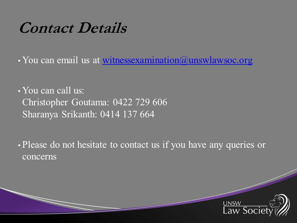 Contact Details You can email us at witnessexamination@unswlawsoc.orgwitnessexamination@unswlawsoc.org You can call us: Christopher Goutama: 0422 729 606 Sharanya Srikanth: 0414 137 664 Please do not hesitate to contact us if you have any queries or concerns