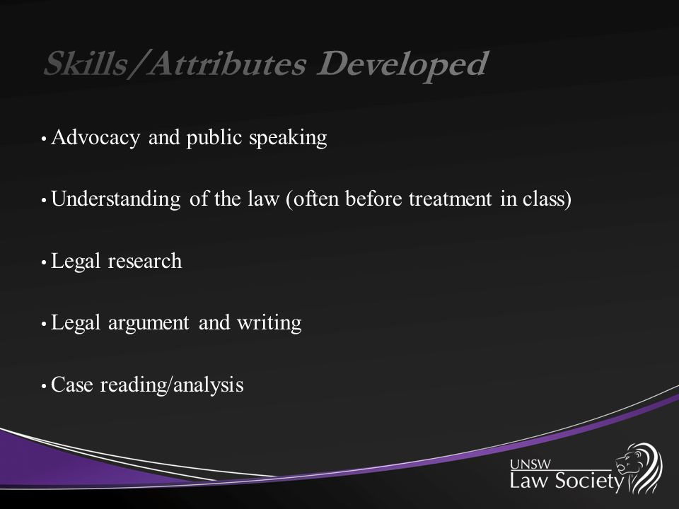 Advocacy and public speaking Understanding of the law (often before treatment in class) Legal research Legal argument and writing Case reading/analysi