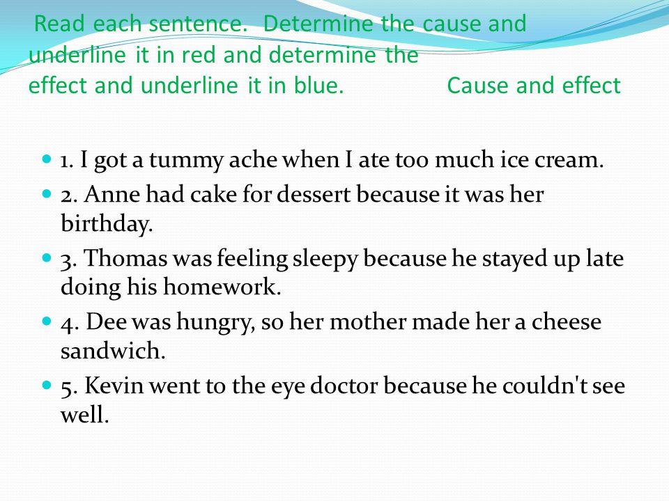Read each sentence. Determine the cause and underline it in red and determine the effect and underline it in blue. Cause and effect 1. I got a tummy a