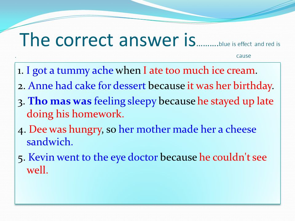 The correct answer is ………. blue is effect and red is. cause 1. I got a tummy ache when I ate too much ice cream. 2. Anne had cake for dessert because