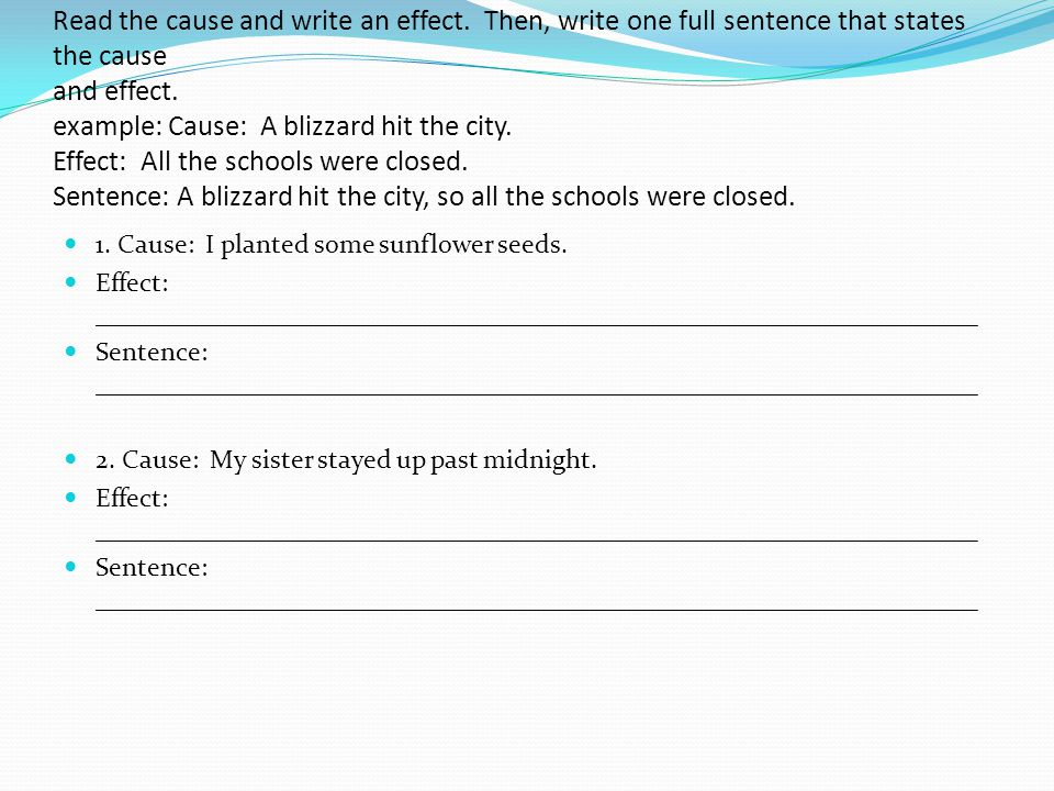 Read the cause and write an effect. Then, write one full sentence that states the cause and effect. example: Cause: A blizzard hit the city. Effect: A
